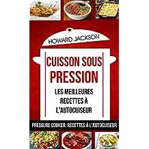 Cuisson sous pression: les meilleures recettes à l'autocuiseur (Pressure Cooker: Recettes à l'autocuiseur) (French Edition)