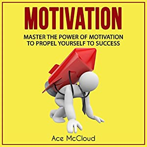 Motivation: Master the Power of Motivation to Propel Yourself to Success Audiobook