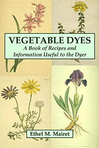 Vegetable Dyes: A Book of Recipes and Information Useful to the Dyer ()