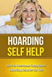 Hoarding Self Help: How to Overcome Compulsive Hoarding Disorder for Life (Hoarders, OCD, Treatment)