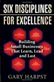 Six Disciplines for Excellence: Building Small Businesses That Learn, Lead and Last