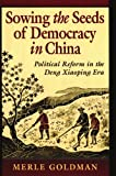 Sowing the Seeds of Democracy in China : Political Reform in the Deng Xiaoping Era, Goldman, Merle R., 0674830083