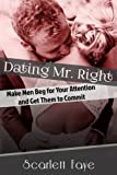 Dating Mr. Right: Make Men Beg for Your Attention and Get Them to Commit