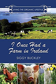 I Once Had a Farm in Ireland: Living the Organic Lifestyle by [Buckley, Siggy]
