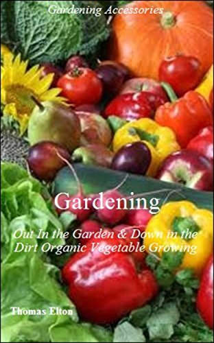 Gardening: Out In the Garden & Down in the Dirt Organic Vegetable Growing, Vegetarian, Vegetable Garden, Food, Cooking, Nonfiction, Consumer Guides, Techniques, Plants, Soil, Soil