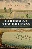 "Cécile Vidal, ""Caribbean New Orleans: Empire, Race, and the Making of a Slave Society"" (UNC Press, 2019)"