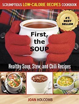 First, the Soup: Healthy Soup, Stew, and Chili Recipes (a Scrumptious Low-Calorie Recipes Cookbook Book 3) by [Holcomb, Joan]