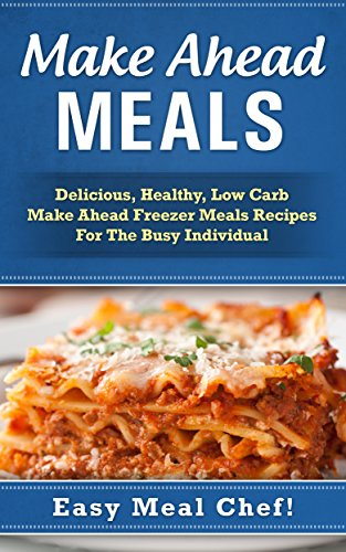 Make Ahead Meals: Delicious, Healthy, Low Carb Make Ahead Freezer Meals Recipes For The Busy Individual (Frugal Cooking, Meals For One, Cooking For One, ... Recipes, Easy Meals, Slow Cooker Cookbook)