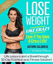 Lose Weight Like Crazy Even If You Have a Crazy Life!: Life Lessons and a Breakthrough 30-Day Nutrition and Fi