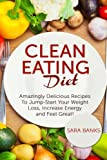 Clean Eating Diet: Amazingly Delicious Recipes To JumpStart Your Weight Loss, Increase Energy and Feel Great!: Volume 1 (Clean Food Diet)
