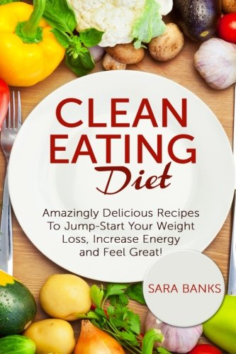 Clean Eating Diet: Amazingly Delicious Recipes To JumpStart Your Weight Loss, Increase Energy and Feel Great! (Clean Foo