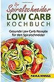 Das Spiralschneider Low Carb Kochbuch: Gesunde Low Carb Rezepte für den Spiralschneider