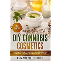 DIY Cannabis Cosmetics: Make CBD, THC, Hemp, Marijuana-Derived Cosmetics, Body Care...