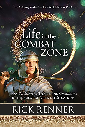 Life in the Combat Zone: How to Survive, Thrive, Overcome in the Midst of Difficult Situations