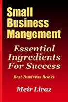 Small Business Management: Essential Ingredients for Success (Best Business Books) (Starting a Business) (Volume 1)