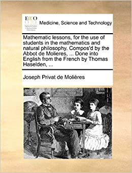 Mathematic lessons, for the use of students in the mathematics and natural philosophy. Compos'd by the Abbot de Molieres, ... Done into English from the French by Thomas Haselden, ...