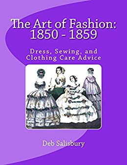 The Art of Fashion: 1850 - 1859: Dress, Sewing, and Clothing Care Advice by [Salisbury, Deb]