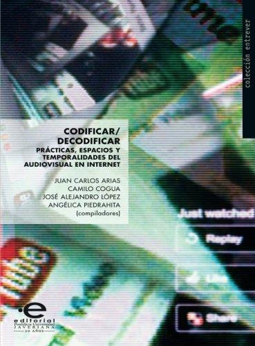 Codificar/Decodificar: Prácticas, espacios y temporalidades del audiovisual en internet (Spanish Edition) by Editorial Pontificia Universidad Javeriana