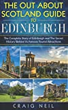 The Out About Scotland Guide to Edinburgh: The Complete Story of Edinburgh and The Secret History Behind its Famous Tourist Attractions