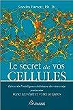 Le secret de vos cellules - Découvrir l'intelligence intérieure de votre corps pour favoriser votre bien-être...
