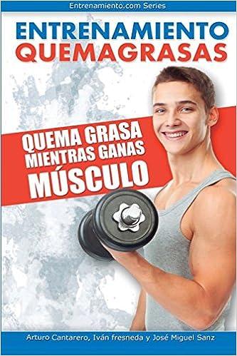 Entrenamiento Quemagrasas: Quema grasa mientras ganas músculo: Amazon.es: Arturo Cantarero, Iván Fresneda, Josemi Sanz: Libros