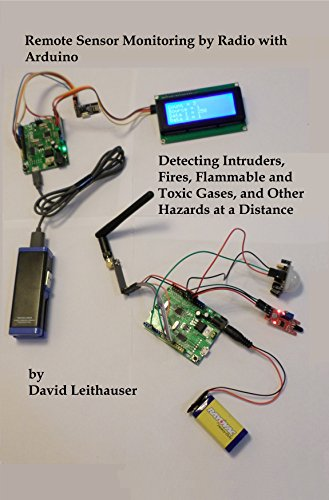 (Remote Sensor Monitoring by Radio with Arduino: Detecting Intruders, Fires, Flammable and Toxic Gases, and Other Hazards at a Distance)