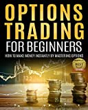 Options Trading For Beginners: How To Make Money Instantly By Mastering Options (Options Trading Strategies, Options Trading Basics, Options Trading Beginner Guide, Options Trading Fundamentals)
