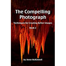 The Compelling Photograph: Techniques for Creating Better Images (Book 2)
