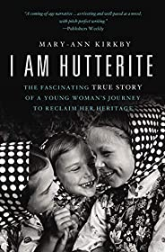 I Am Hutterite: The Fascinating True Story of a Young Woman's Journey to Reclaim Her Heri