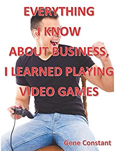 Everything I know about Business, I learned Playing Video Games
