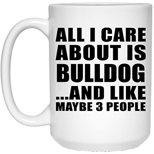 All I Care About Is Bulldog And Like Maybe 3 People - 15 Oz Coffee Mug, Ceramic Cup, Best Gift for Birthday, Anniversary, Easter, Valentine's Mother's Father's Day