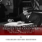 President Kennedy Fights the Cold War: The Bay of Pigs Invasion and the Cuban Missile Crisis | Charles River Editors