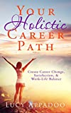 Your Holistic Career Path: Create Career Change, Satisfaction, and Work/Life Balance