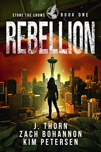 Rebellion: Stone the Crows Book One (A Dystopian Thriller in a Post-Apocalyptic World) by [Thorn, J., Bohannon, Zach, Petersen, Kim]