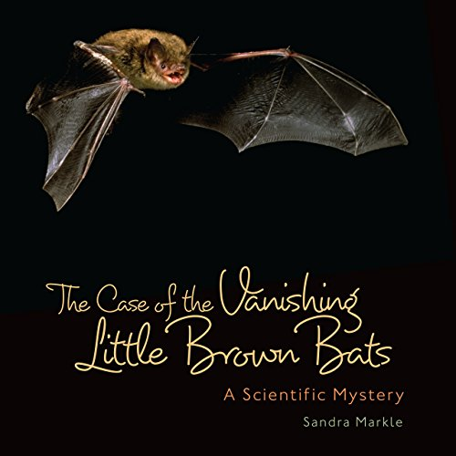 The Case of the Vanishing Little Brown Bats: A Scientific Mystery (Sandra Markle's Science Discoveries)