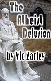 The Atheist Delusion by [Zarley, Vic]