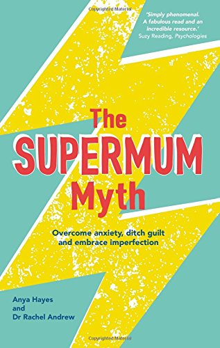 The Supermum Myth: Overcome Anxiety, Ditch the Guilt and Embrace Imperfection using CBT and Mindfulness Techniques