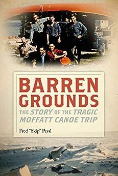 Barren Grounds: The Story of the Tragic Moffatt Canoe Trip by [Pessl, Skip]