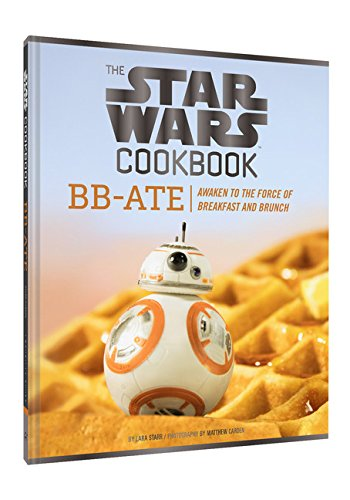 The Star Wars Cookbook: BB-Ate: Awaken to the Force of Breakfast and Brunch by Lara Starr