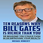 Ten Reasons Why Bill Gates Is Richer Than You: 10 Reasons You Could Cash in to Improve Your Wealth | Michael Winicott
