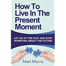 Self Help: How To Live In The Present Moment (Self help, Self help books, Self help books for women, Anxiety self help, Self help relationships, Present Moment, Be Happy Book 1)