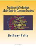 Teaching with Technology: A Brief Guide for Classroom Teachers