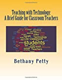 Teaching with Technology: a Brief Guide for Classroom Teachers, Bethany Petty, 1500192341