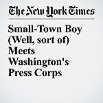 Small-Town Boy (Well, sort of) Meets Washington's Press Corps | Glenn Thrush,Michael M. Grynbaum