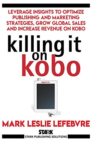 Killing It On Kobo: Leverage Insights to Optimize Publishing and Marketing Strategies, Grow Your Global Sales and Increase Revenue on Kobo (Stark Publishing Solutions Book 2)