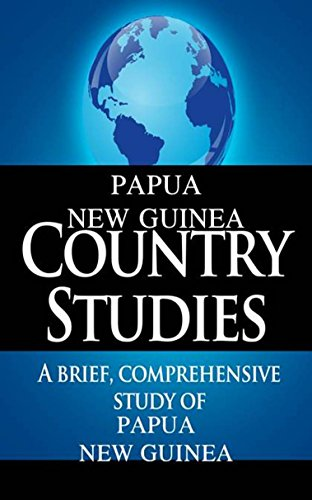 PAPUA NEW GUINEA Country Studies: A brief, comprehensive study of Papua New Guinea