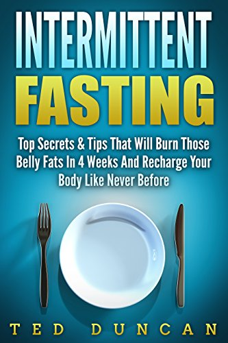 Intermittent Fasting: Top Secrets & Tips That Will Have You Lose Belly Fats In 4 Weeks And Recharge Your Body Like Never Before