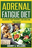 Adrenal Fatigue Diet: Balancing Your Hormones And Boosting Your Energy (Adrenal Reset, Anxiety Solution, Stress Management, Mind and Mood)
