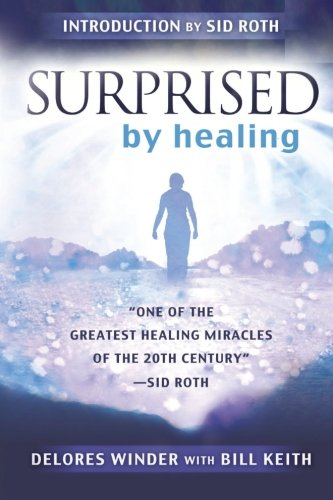 Surprised by Healing: One of the Greatest Healing Miracles of the 21st Century. -Sid Roth