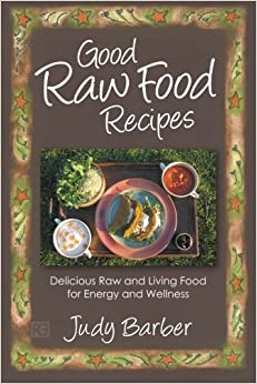 Good Raw Food Recipes: Delicious Raw and Living Food for Energy and Wellness